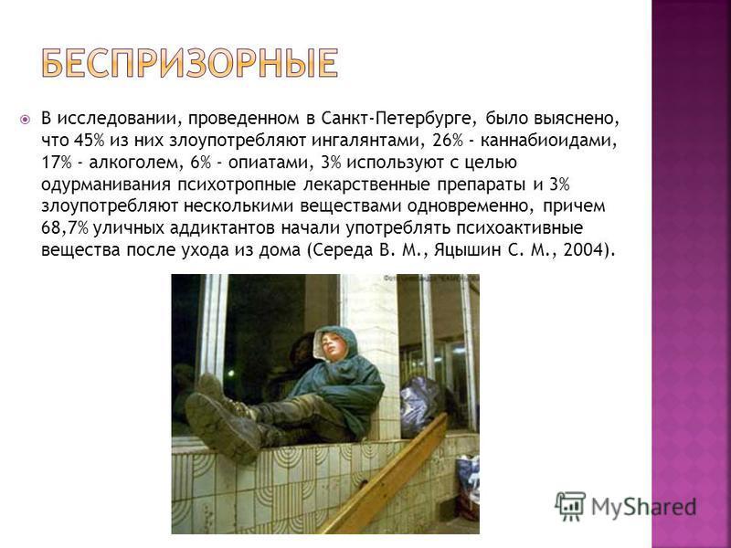 В исследовании, проведенном в Санкт-Петербурге, было выяснено, что 45% из них злоупотребляют ингалянтами, 26% - каннабиоидами, 17% - алкоголем, 6% - опиатами, 3% используют с целью одурманивания психотропные лекарственные препараты и 3% злоупотребляю