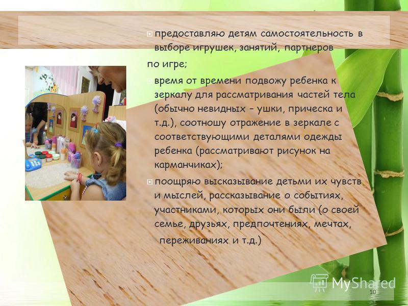 10 предоставляю детям самостоятельность в выборе игрушек, занятий, партнеров по игре; время от времени подвожу ребенка к зеркалу для рассматривания частей тела (обычно невидных – ушки, прическа и т.д.), соотношу отражение в зеркале с соответствующими