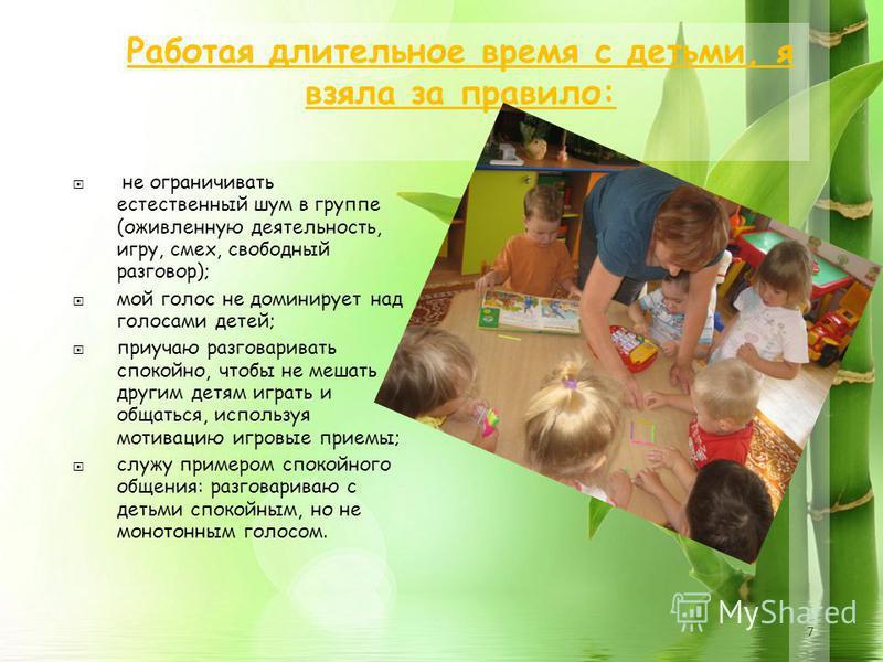7 Работая длительное время с детьми, я взяла за правило: не ограничивать естественный шум в группе (оживленную деятельность, игру, смех, свободный разговор); мой голос не доминирует над голосами детей; приучаю разговаривать спокойно, чтобы не мешать