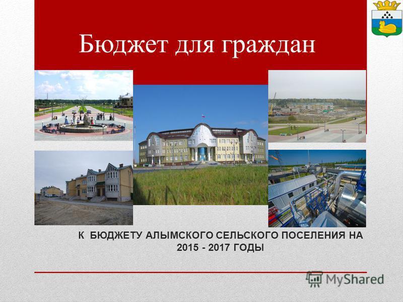 Бюджет для граждан К БЮДЖЕТУ АЛЫМСКОГО СЕЛЬСКОГО ПОСЕЛЕНИЯ НА 2015 - 2017 ГОДЫ