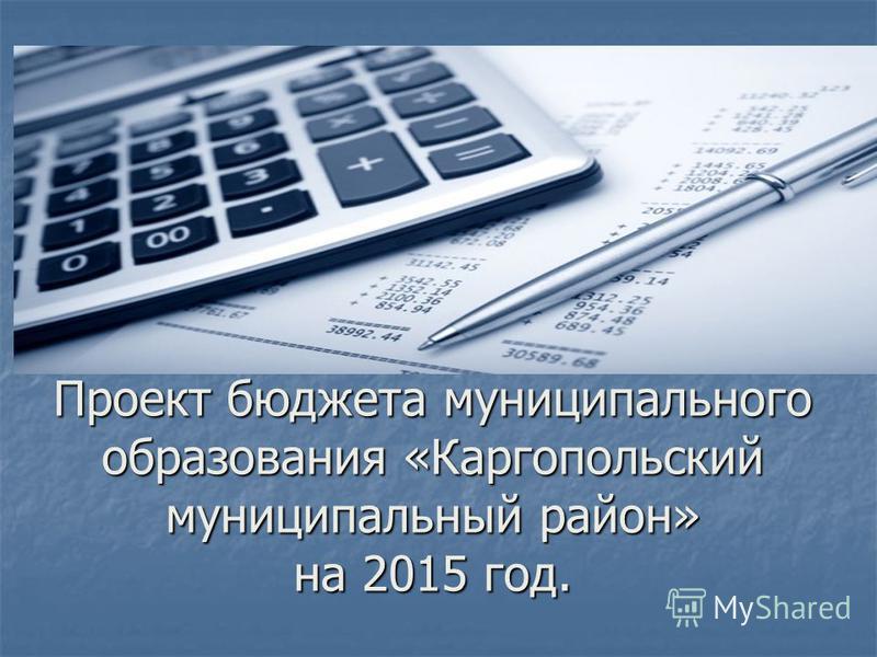 Проект бюджета муниципального образования «Каргопольский муниципальный район» на 2015 год.