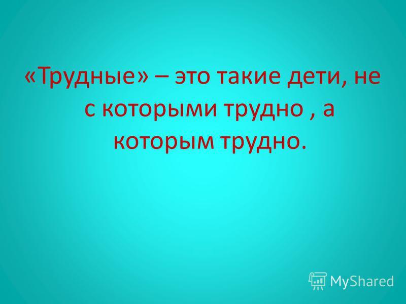 «Трудные» – это такие дети, не с которыми трудно, а которым трудно.