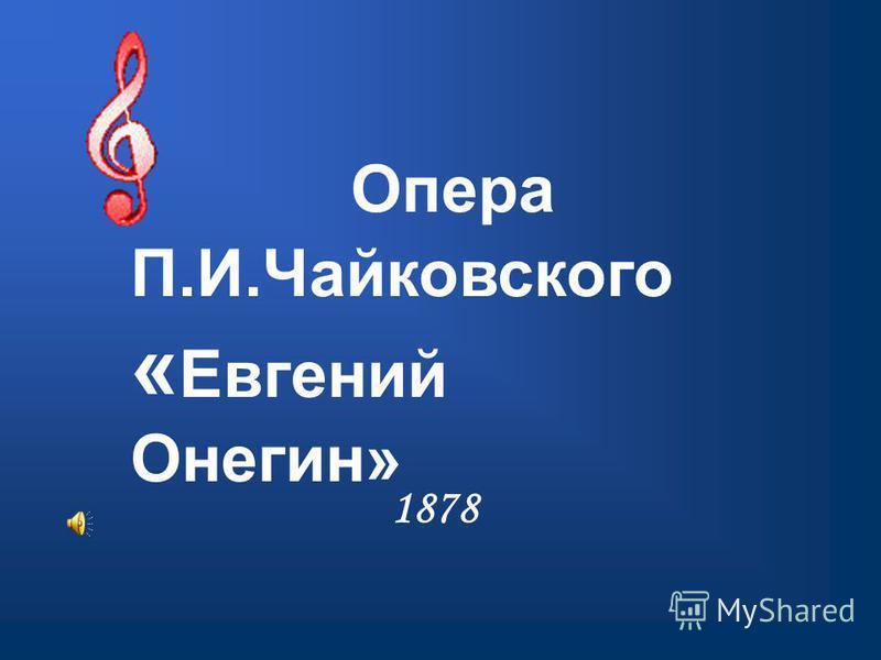 1878 Опера П.И.Чайковского « Евгений Онегин»