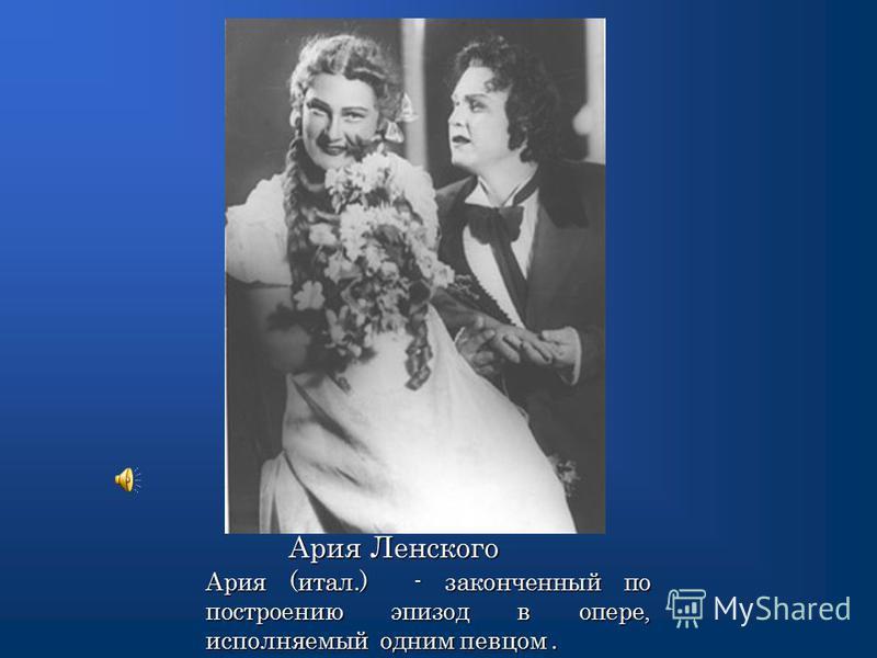 Ария Ленского Ария Ленского Ария (итал.) - законченный по построению эпизод в опере, исполняемый одним певцом.
