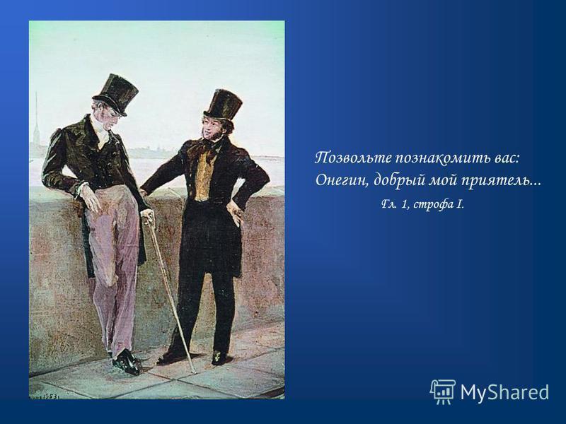 Позвольте познакомить вас: Онегин, добрый мой приятель... Гл. 1, строфа I.
