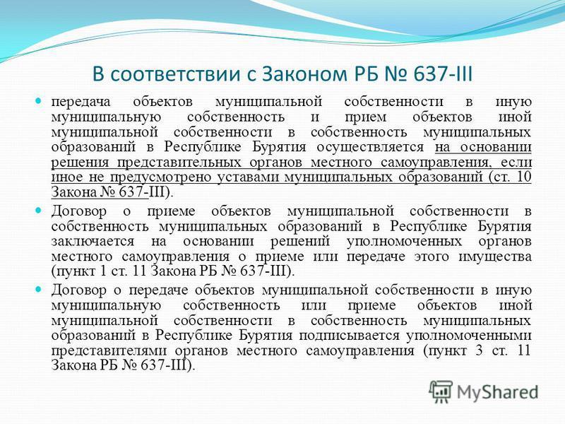 В соответствии с Законом РБ 637-III передача объектов муниципальной собственности в иную муниципальную собственность и прием объектов иной муниципальной собственности в собственность муниципальных образований в Республике Бурятия осуществляется на ос