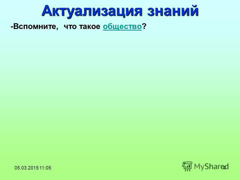 4 -Вспомните, что такое общество?общество Актуализация знаний 05.03.2015 11:06