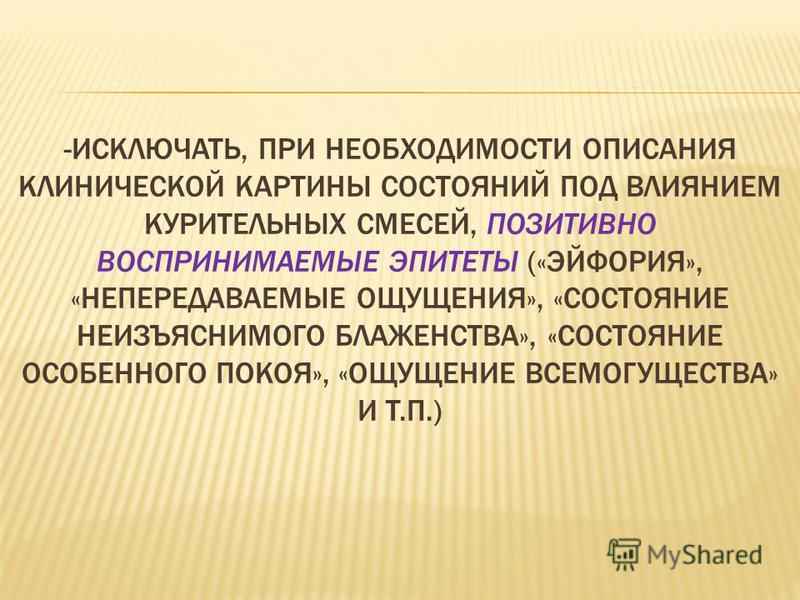 -ИСКЛЮЧАТЬ, ПРИ НЕОБХОДИМОСТИ ОПИСАНИЯ КЛИНИЧЕСКОЙ КАРТИНЫ СОСТОЯНИЙ ПОД ВЛИЯНИЕМ КУРИТЕЛЬНЫХ СМЕСЕЙ, ПОЗИТИВНО ВОСПРИНИМАЕМЫЕ ЭПИТЕТЫ («ЭЙФОРИЯ», «НЕПЕРЕДАВАЕМЫЕ ОЩУЩЕНИЯ», «СОСТОЯНИЕ НЕИЗЪЯСНИМОГО БЛАЖЕНСТВА», «СОСТОЯНИЕ ОСОБЕННОГО ПОКОЯ», «ОЩУЩЕНИ