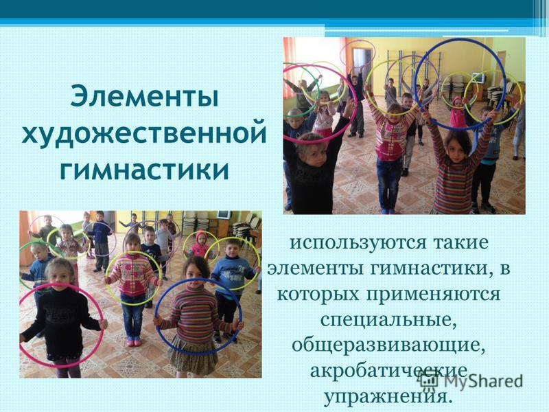 Элементы художественной гимнастики используются такие элементы гимнастики, в которых применяются специальные, общеразвивающие, акробатические упражнения.