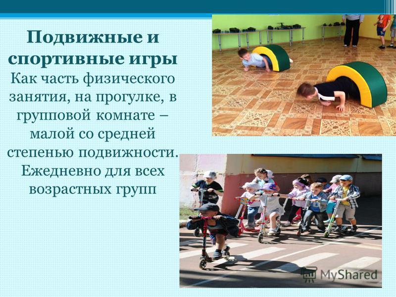 Подвижные и спортивные игры Как часть физического занятия, на прогулке, в групповой комнате – малой со средней степенью подвижности. Ежедневно для всех возрастных групп