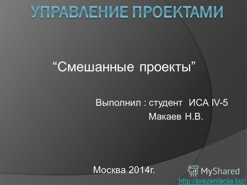 Смешанные проекты Выполнил : студент ИСА IV-5 Макаев Н.В. Москва 2014 г. http://prezentacija.biz/