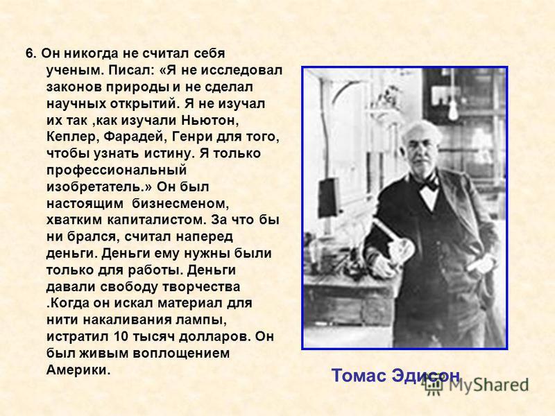 6. Он никогда не считал себя ученым. Писал: «Я не исследовал законов природы и не сделал научных открытий. Я не изучал их так,как изучали Ньютон, Кеплер, Фарадей, Генри для того, чтобы узнать истину. Я только профессиональный изобретатель.» Он был на