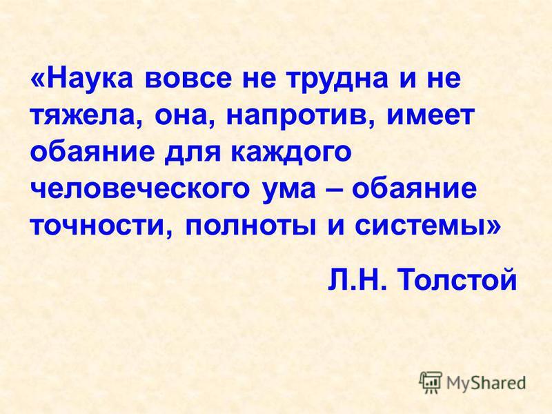 «Наука вовсе не трудна и не тяжела, она, напротив, имеет обаяние для каждого человеческого ума – обаяние точности, полноты и системы» Л.Н. Толстой