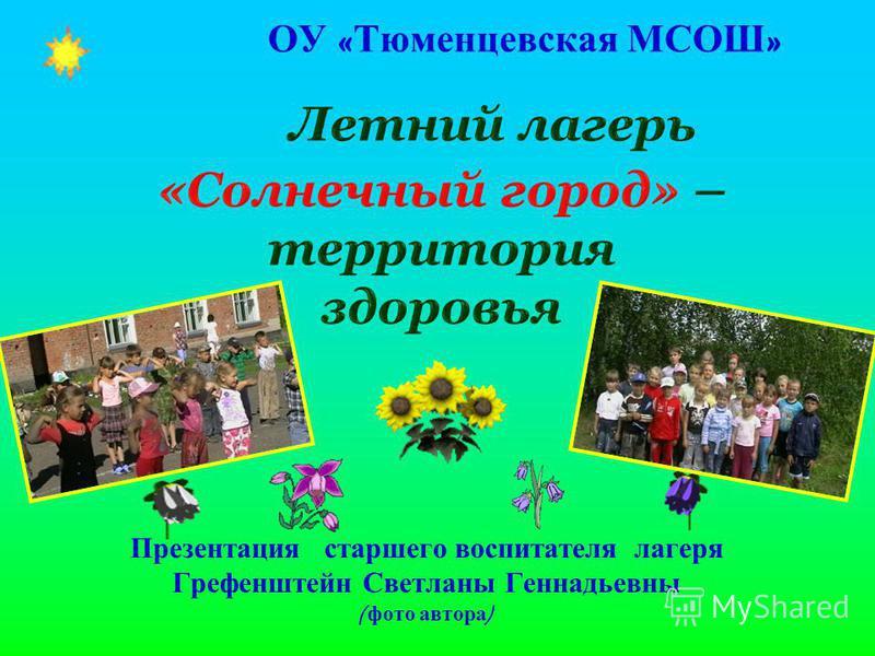 ОУ « Тюменцевская МСОШ » Презентация старшего воспитателя лагеря Грефенштейн Светланы Геннадьевны ( фото автора )