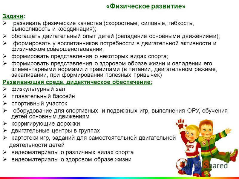 «Физическое развитие» Задачи: развивать физические качества (скоростные, силовые, гибкость, выносливость и координация); обогащать двигательный опыт детей (овладение основными движениями); формировать у воспитанников потребности в двигательной активн