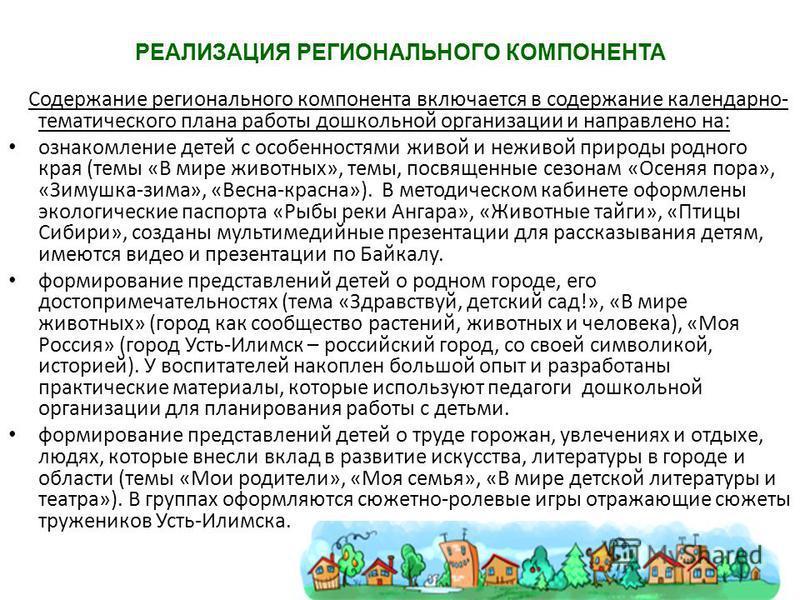 РЕАЛИЗАЦИЯ РЕГИОНАЛЬНОГО КОМПОНЕНТА Содержание регионального компонента включается в содержание календарно- тематического плана работы дошкольной организации и направлено на: ознакомление детей с особенностями живой и неживой природы родного края (те