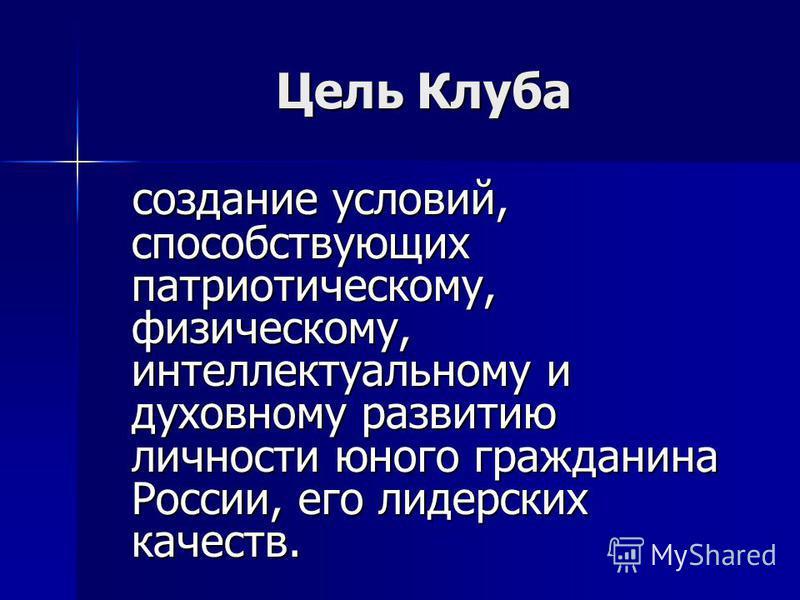 Цель Клуба создание условий, способствующих патриотическому, физическому, интеллектуальному и духовному развитию личности юного гражданина России, его лидерских качеств. создание условий, способствующих патриотическому, физическому, интеллектуальному