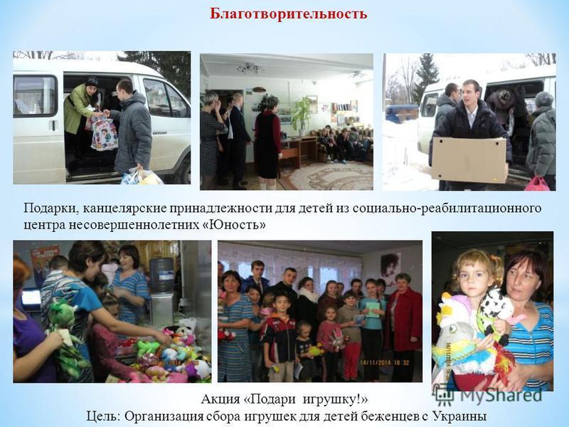 Подарки, канцелярские принадлежности для детей из социально-реабилитационного центра несовершеннолетних « Юность » Благотворительность Акция «Подари игрушку!» Цель: Организация сбора игрушек для детей беженцев с Украины