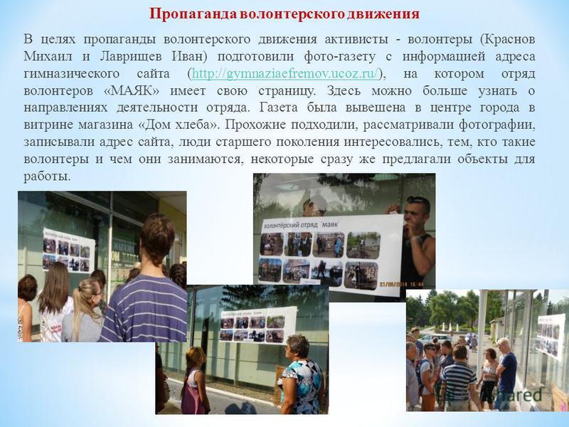 В целях пропаганды волонтерского движения активисты - волонтеры (Краснов Михаил и Лаврищев Иван) подготовили фото-газету с информацией адреса гимназического сайта (http://gymnaziaefremov.ucoz.ru/), на котором отряд волонтеров «МАЯК» имеет свою страни