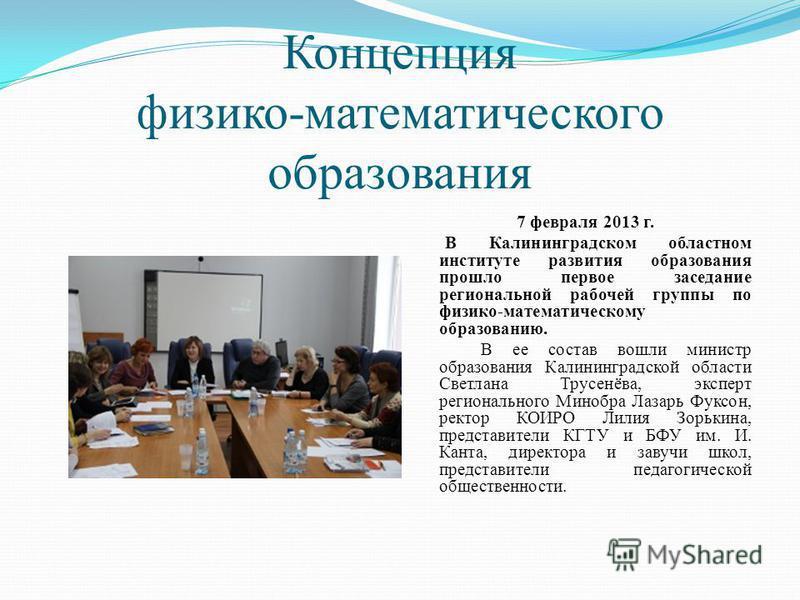 Концепция физико-математического образования 7 февраля 2013 г. В Калининградском областном институте развития образования прошло первое заседание региональной рабочей группы по физико-математическому образованию. В ее состав вошли министр образования