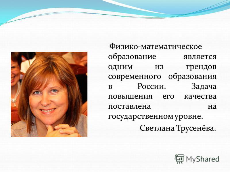 Физико-математическое образование является одним из трендов современного образования в России. Задача повышения его качества поставлена на государственном уровне. Светлана Трусенёва.