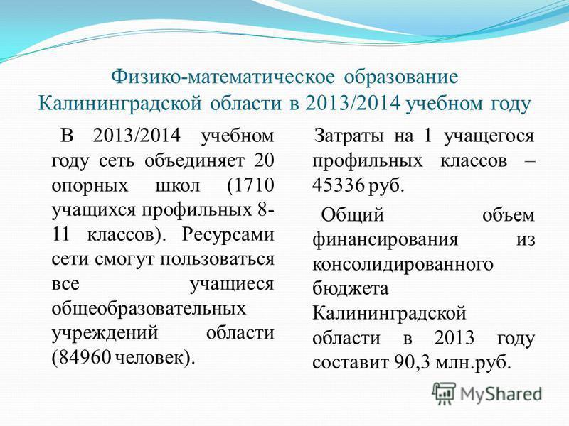 Физико-математическое образование Калининградской области в 2013/2014 учебном году В 2013/2014 учебном году сеть объединяет 20 опорных школ (1710 учащихся профильных 8- 11 классов). Ресурсами сети смогут пользоваться все учащиеся общеобразовательных