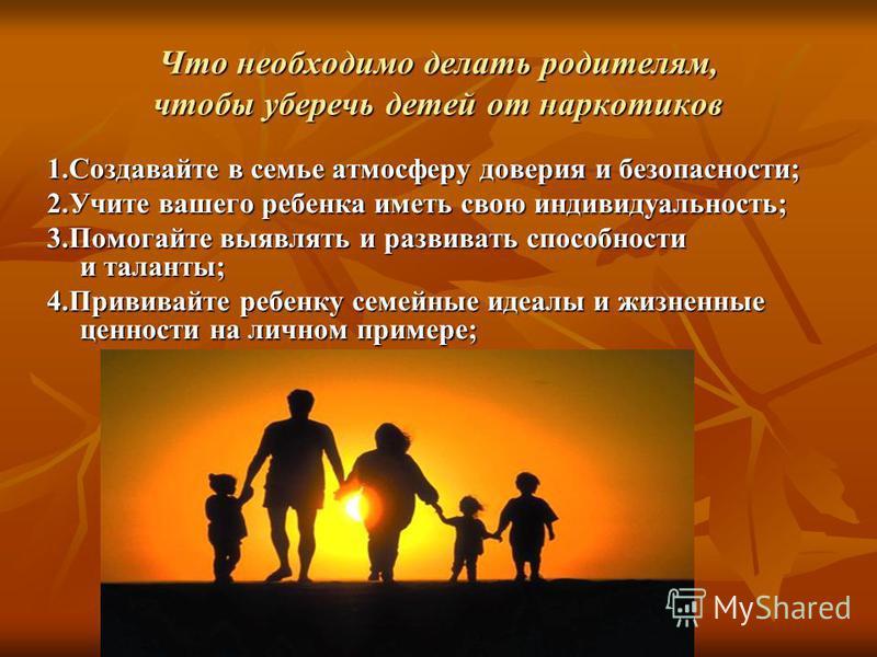 Что необходимо делать родителям, чтобы уберечь детей от наркотиков 1. Создавайте в семье атмосферу доверия и безопасности; 2. Учите вашего ребенка иметь свою индивидуальность; 3. Помогайте выявлять и развивать способности и таланты; 4. Прививайте реб