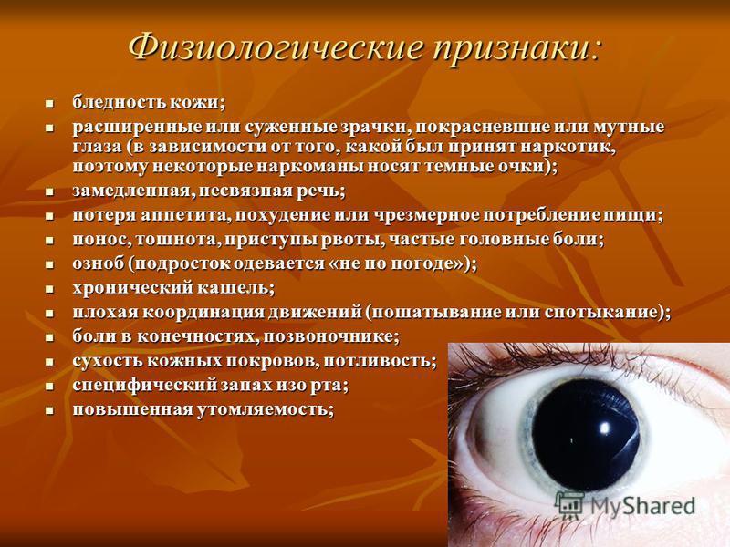 Физиологические признаки: бледность кожи; бледность кожи; расширенные или суженные зрачки, покрасневшие или мутные глаза (в зависимости от того, какой был принят наркотик, поэтому некоторые наркоманы носят темные очки); расширенные или суженные зрачк