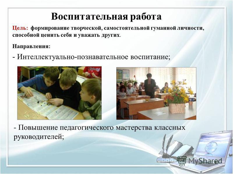 40 Воспитательная работа Направления: - Интеллектуально-познавательное воспитание; - Повышение педагогического мастерства классных руководителей; Цель: формирование творческой, самостоятельной гуманной личности, способной ценить себя и уважать других