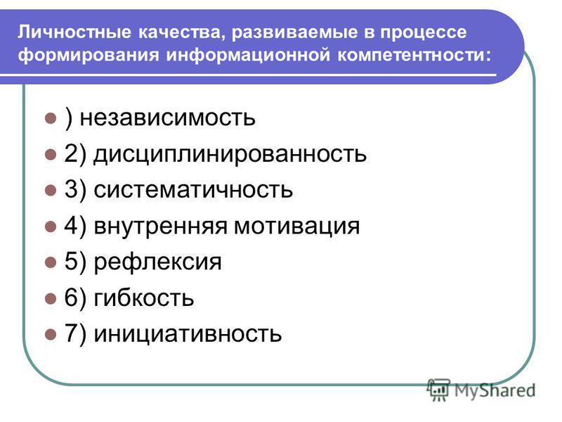 Личностные качества, развиваемые в процессе формирования информационной компетентности: ) независимость 2) дисциплинированность 3) систематичность 4) внутренняя мотивация 5) рефлексия 6) гибкость 7) инициативность