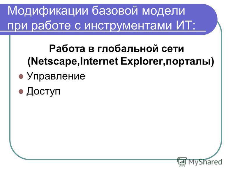 Модификации базовой модели при работе с инструментами ИТ: Работа в глобальной сети (Netscape,Internet Explorer,порталы) Управление Доступ