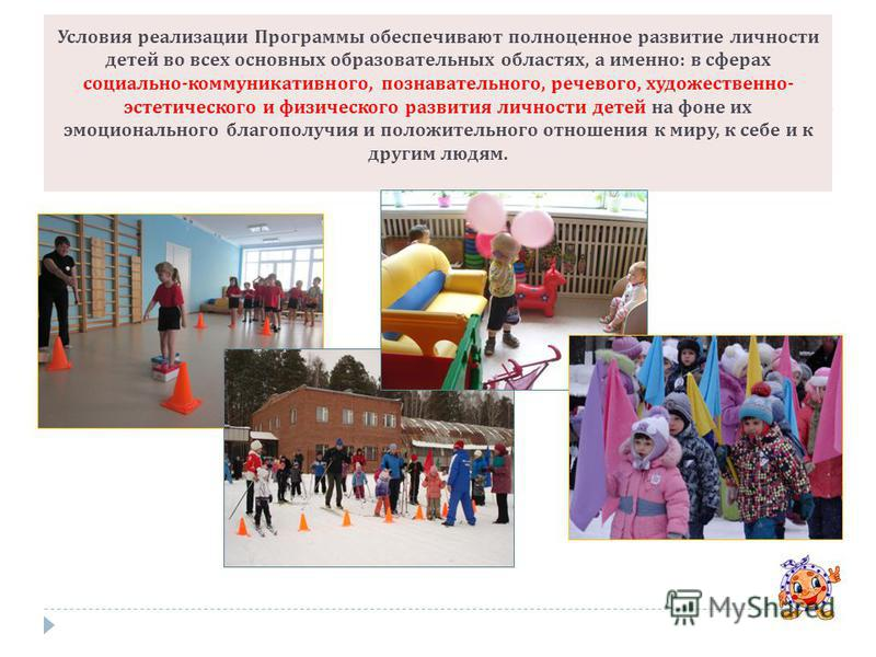Условия реализации Программы обеспечивают полноценное развитие личности детей во всех основных образовательных областях, а именно : в сферах социально - коммуникативного, познавательного, речевого, художественно - эстетического и физического развития