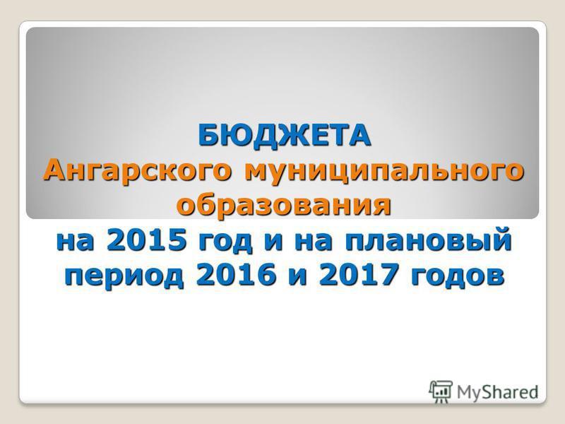 1 БЮДЖЕТА Ангарского муниципального образования на 2015 год и на плановый период 2016 и 2017 годов