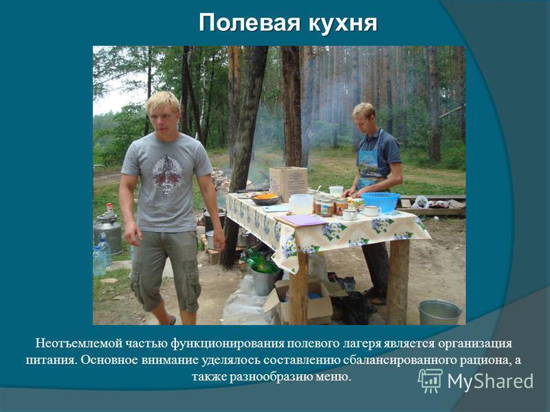 Полевая кухня Неотъемлемой частью функционирования полевого лагеря является организация питания. Основное внимание уделялось составлению сбалансированного рациона, а также разнообразию меню.