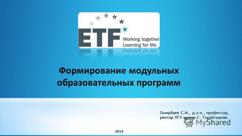 Омирбаев С.М., д.э.н., профессор, ректор ПГУ имени С. Торайгырова 2014 Формирование модульных образовательных программ