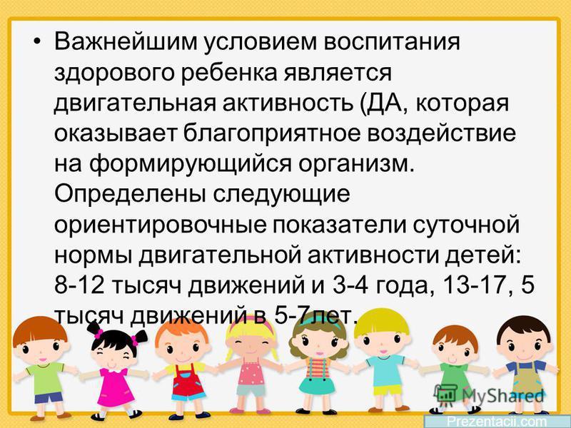 Важнейшим условием воспитания здорового ребенка является двигательная активность (ДА, которая оказывает благоприятное воздействие на формирующийся организм. Определены следующие ориентировочные показатели суточной нормы двигательной активности детей: