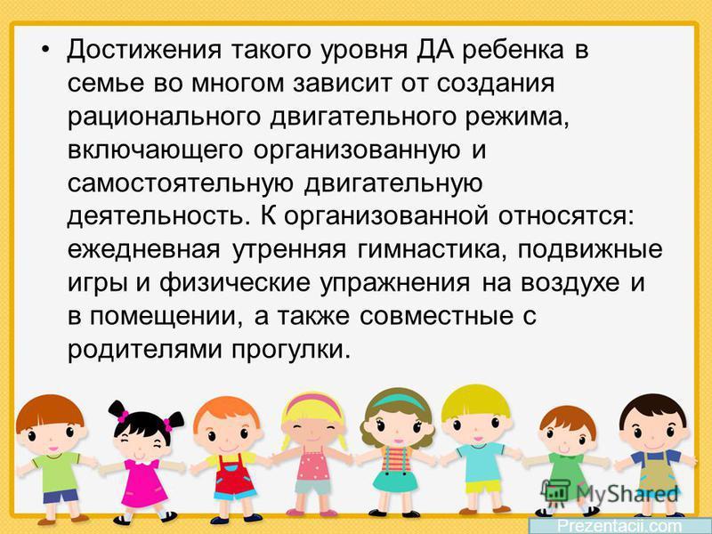 Достижения такого уровня ДА ребенка в семье во многом зависит от создания рационального двигательного режима, включающего организованную и самостоятельную двигательную деятельность. К организованной относятся: ежедневная утренняя гимнастика, подвижны