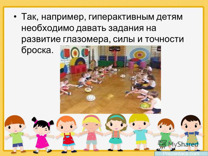 Так, например, гиперактивным детям необходимо давать задания на развитие глазомера, силы и точности броска. Prezentacii.com
