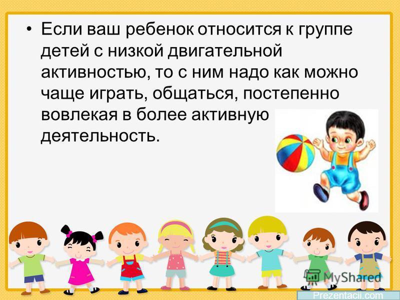 Если ваш ребенок относится к группе детей с низкой двигательной активностью, то с ним надо как можно чаще играть, общаться, постепенно вовлекая в более активную деятельность. Prezentacii.com