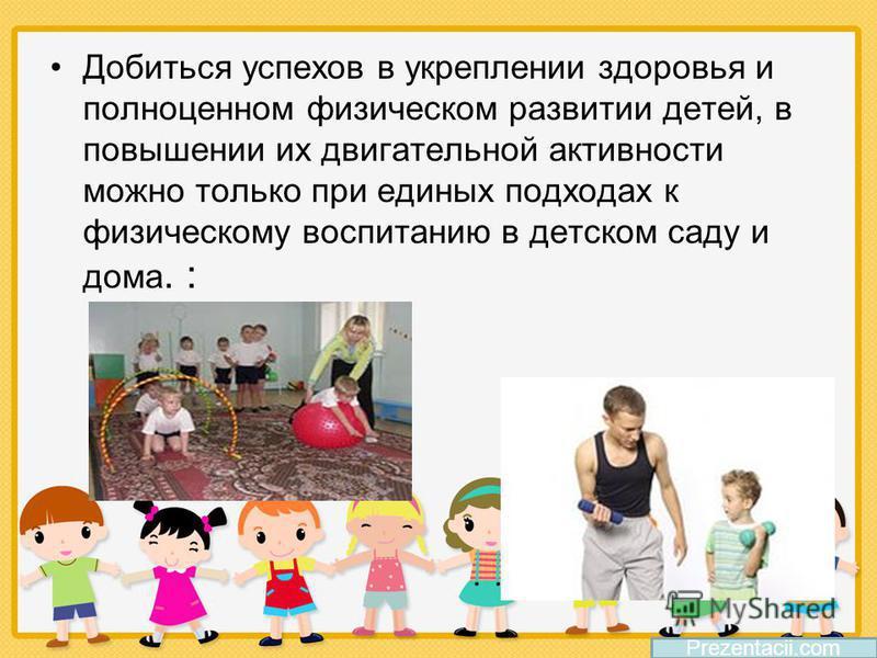 Добиться успехов в укреплении здоровья и полноценном физическом развитии детей, в повышении их двигательной активности можно только при единых подходах к физическому воспитанию в детском саду и дома. : Prezentacii.com