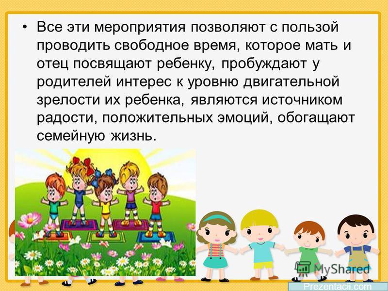 Все эти мероприятия позволяют с пользой проводить свободное время, которое мать и отец посвящают ребенку, пробуждают у родителей интерес к уровню двигательной зрелости их ребенка, являются источником радости, положительных эмоций, обогащают семейную