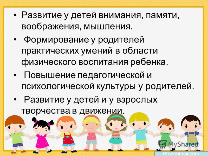 Развитие у детей внимания, памяти, воображения, мышления. Формирование у родителей практических умений в области физического воспитания ребенка. Повышение педагогической и психологической культуры у родителей. Развитие у детей и у взрослых творчества