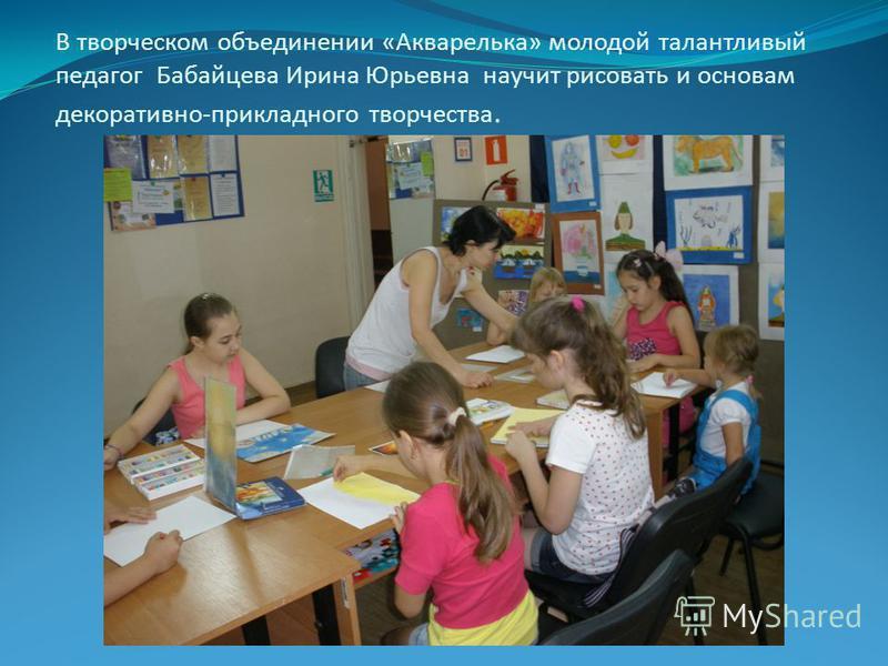 В творческом объединении «Акварелька» молодой талантливый педагог Бабайцева Ирина Юрьевна научит рисовать и основам декоративно-прикладного творчества.