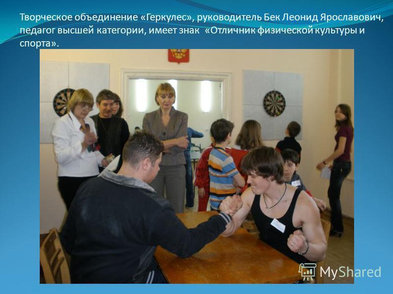 Творческое объединение «Геркулес», руководитель Бек Леонид Ярославович, педагог высшей категории, имеет знак «Отличник физической культуры и спорта».