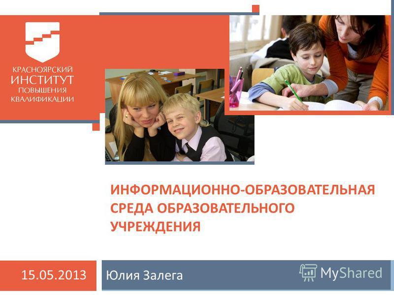 Юлия Залега ИНФОРМАЦИОННО-ОБРАЗОВАТЕЛЬНАЯ СРЕДА ОБРАЗОВАТЕЛЬНОГО УЧРЕЖДЕНИЯ 15.05.2013
