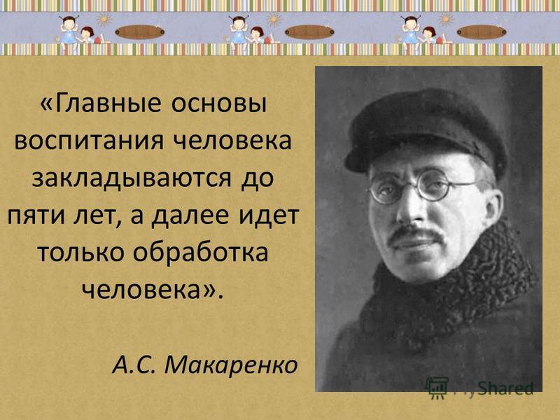 «Главные основы воспитания человека закладываются до пяти лет, а далее идет только обработка человека». А.С. Макаренко