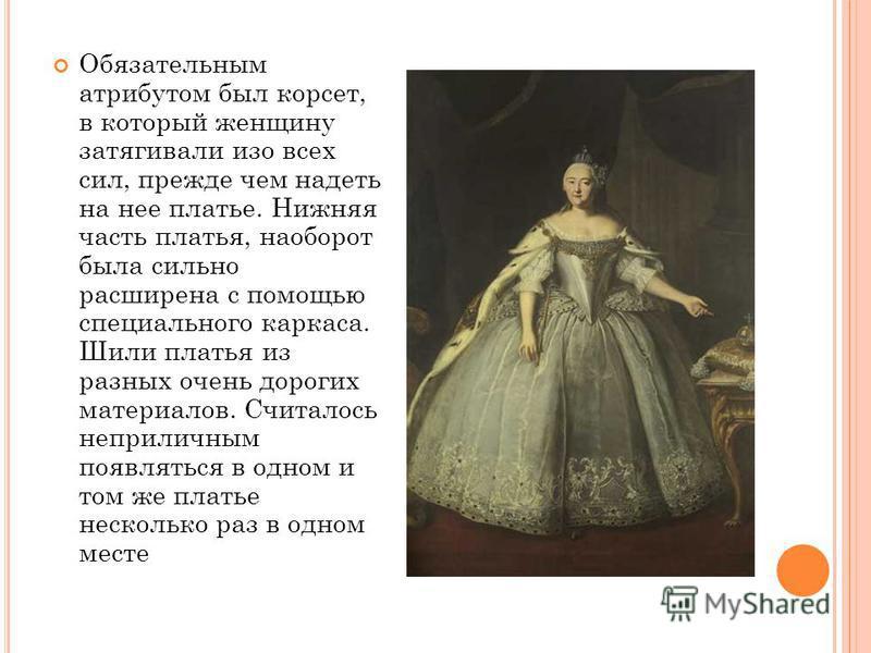 Обязательным атрибутом был корсет, в который женщину затягивали изо всех сил, прежде чем надеть на нее платье. Нижняя часть платья, наоборот была сильно расширена с помощью специального каркаса. Шили платья из разных очень дорогих материалов. Считало