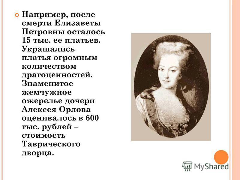 Например, после смерти Елизаветы Петровны осталось 15 тыс. ее платьев. Украшались платья огромным количеством драгоценностей. Знаменитое жемчужное ожерелье дочери Алексея Орлова оценивалось в 600 тыс. рублей – стоимость Таврического дворца.