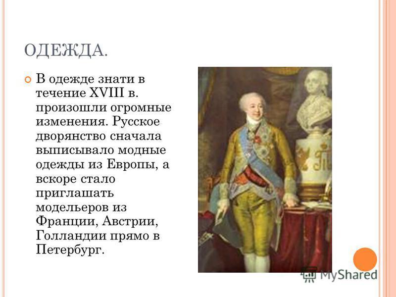 ОДЕЖДА. В одежде знати в течение XVIII в. произошли огромные изменения. Русское дворянство сначала выписывало модные одежды из Европы, а вскоре стало приглашать модельеров из Франции, Австрии, Голландии прямо в Петербург.
