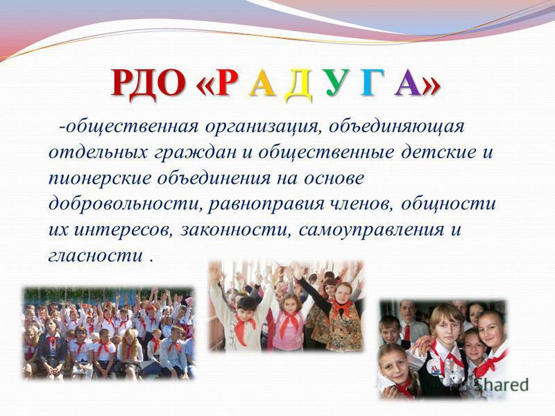 РДО «Р А Д У Г А» -общественная организация, объединяющая отдельных граждан и общественные детские и пионерские объединения на основе добровольности, равноправия членов, общности их интересов, законности, самоуправления и гласности.